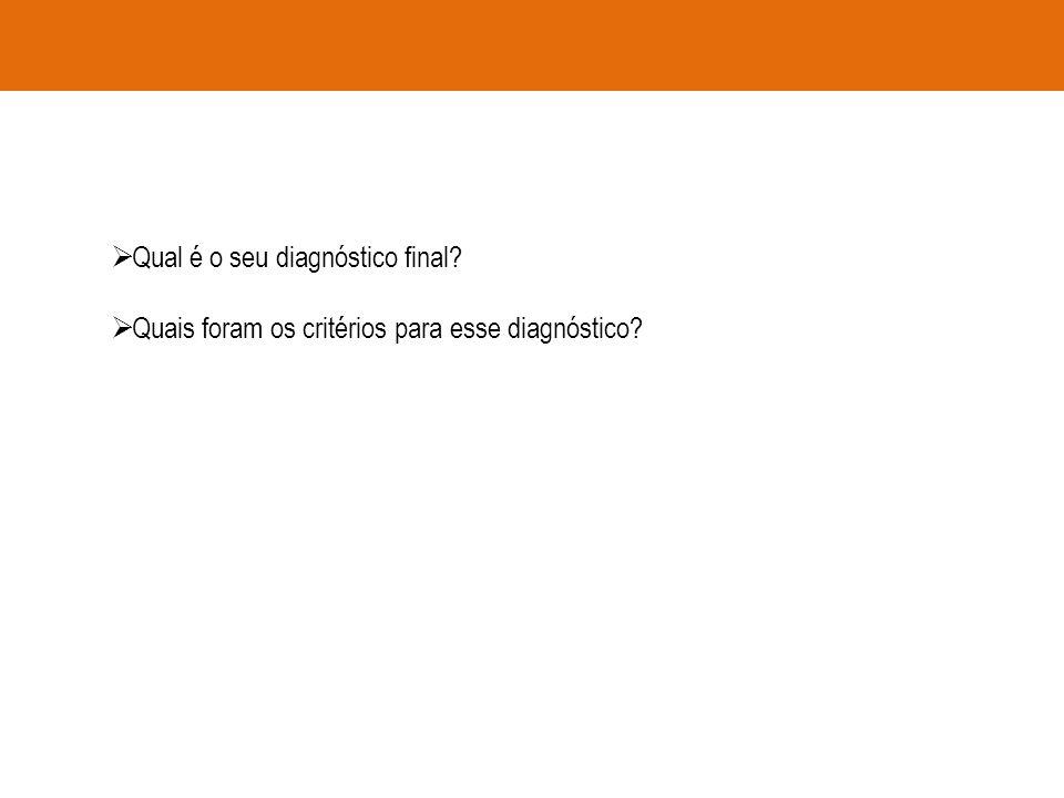 Qual é o seu diagnóstico final? Quais foram os critérios para esse diagnóstico?