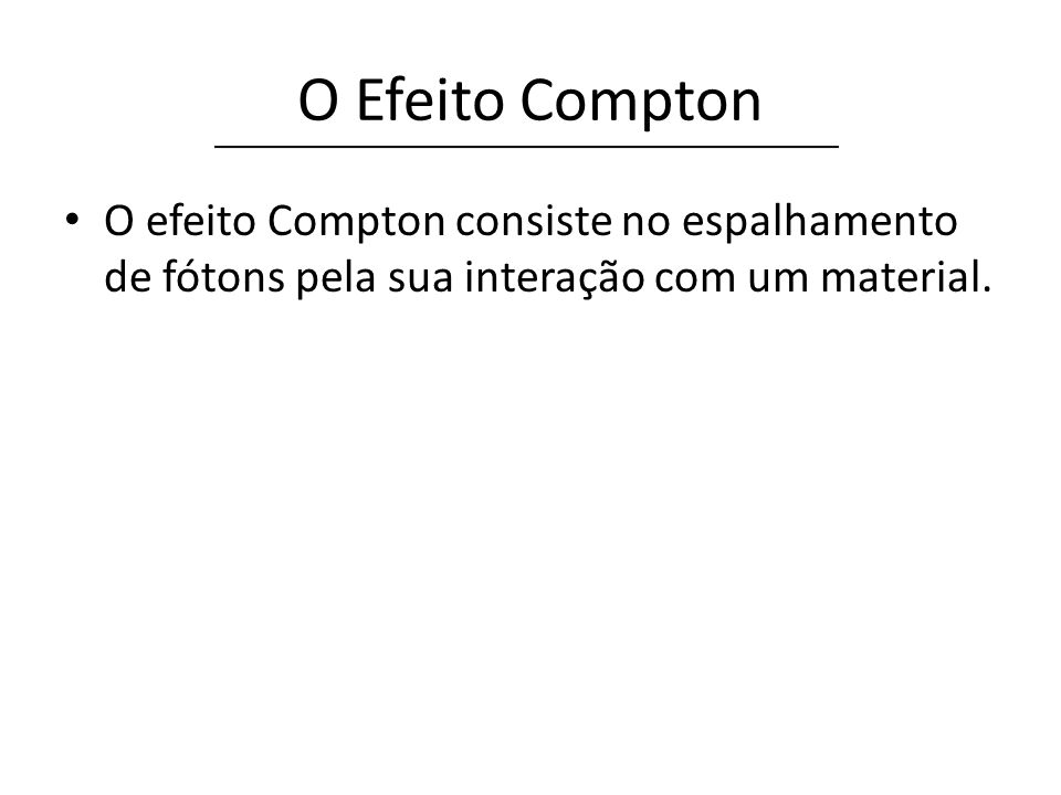 O Efeito Compton O efeito Compton consiste no espalhamento de fótons pela sua interação com um material.