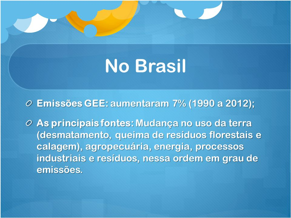 No Brasil Emissões GEE: aumentaram 7% (1990 a 2012); As principais fontes: Mudança no uso da terra (desmatamento, queima de resíduos florestais e cala