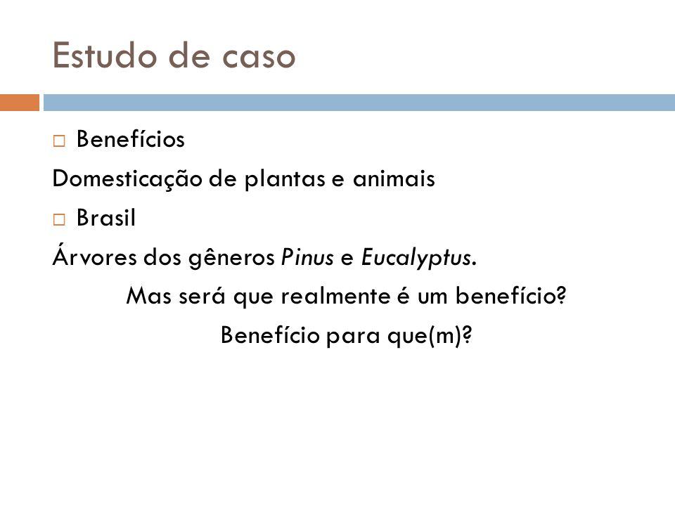 Estudo de caso Benefícios Domesticação de plantas e animais Brasil Árvores dos gêneros Pinus e Eucalyptus. Mas será que realmente é um benefício? Bene