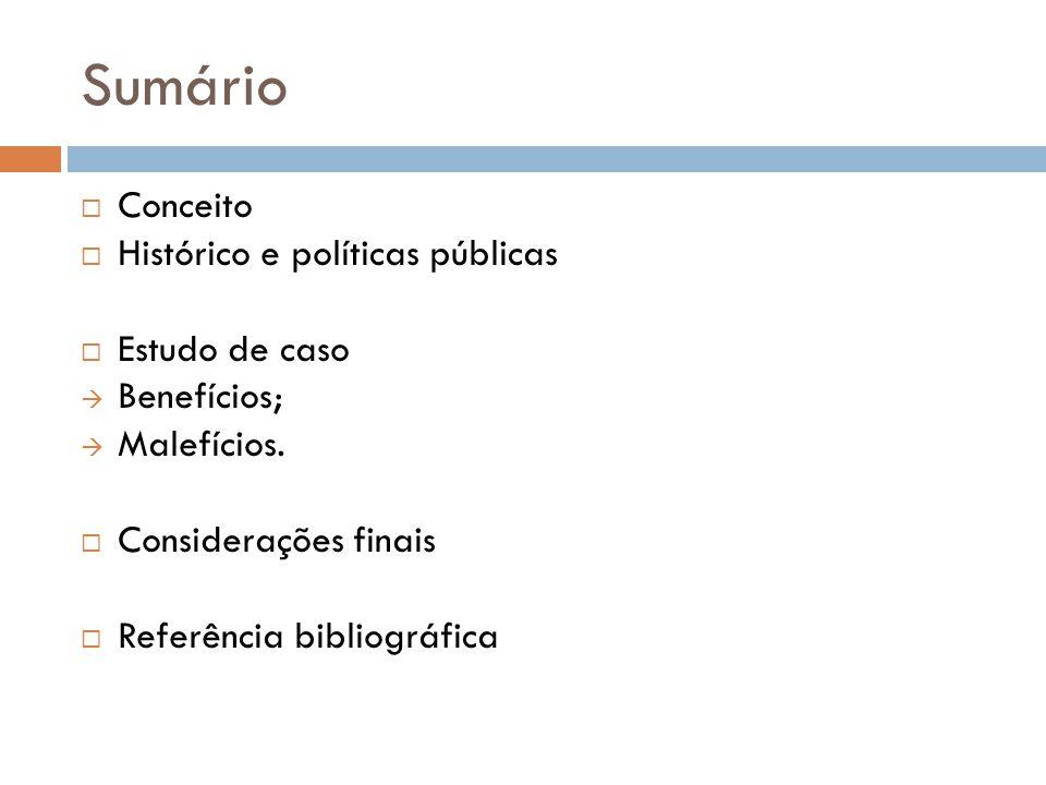 Sumário Conceito Histórico e políticas públicas Estudo de caso Benefícios; Malefícios. Considerações finais Referência bibliográfica