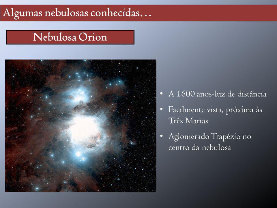 Algumas nebulosas conhecidas… Nebulosa Orion A 1600 anos-luz de distância Facilmente vista, próxima às Três Marias Aglomerado Trapézio no centro da ne