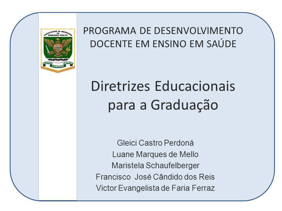 PROGRAMA DE DESENVOLVIMENTO DOCENTE EM ENSINO EM SAÚDE Diretrizes Educacionais para a Graduação Gleici Castro Perdoná Luane Marques de Mello Maristela