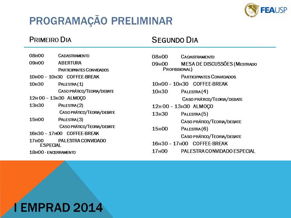P RIMEIRO D IA 08 H 00C ADASTRAMENTO 09 H 00ABERTURA P ARTICIPANTES C ONVIDADOS 10 H 00 – 10 H 30 COFFEE-BREAK 10 H 30P ALESTRA (1) C ASO PRÁTICO /T EORIA / DEBATE 12 H 00 – 13 H 30 ALMOÇO 13 H 30P ALESTRA (2) C ASO PRÁTICO /T EORIA / DEBATE 15 H 00P ALESTRA (3) C ASO PRÁTICO /T EORIA / DEBATE 16 H 30 – 17 H 00 COFFEE-BREAK 17 H 00PALESTRA CONVIDADO ESPECIAL 18 H 00 - ENCERRAMENTO PROGRAMAÇÃO PRELIMINAR S EGUNDO D IA 08 H 00C ADASTRAMENTO 09 H 00MESA DE DISCUSSÕES (M ESTRADO P ROFISSIONAL ) P ARTICIPANTES C ONVIDADOS 10 H 00 – 10 H 30 COFFEE-BREAK 10 H 30P ALESTRA (4) C ASO PRÁTICO /T EORIA / DEBATE 12 H 00 – 13 H 30 ALMOÇO 13 H 30P ALESTRA (5) C ASO PRÁTICO /T EORIA / DEBATE 15 H 00P ALESTRA (6) C ASO PRÁTICO /T EORIA / DEBATE 16 H 30 – 17 H 00 COFFEE-BREAK 17 H 00PALESTRA CONVIDADO ESPECIAL I EMPRAD 2014