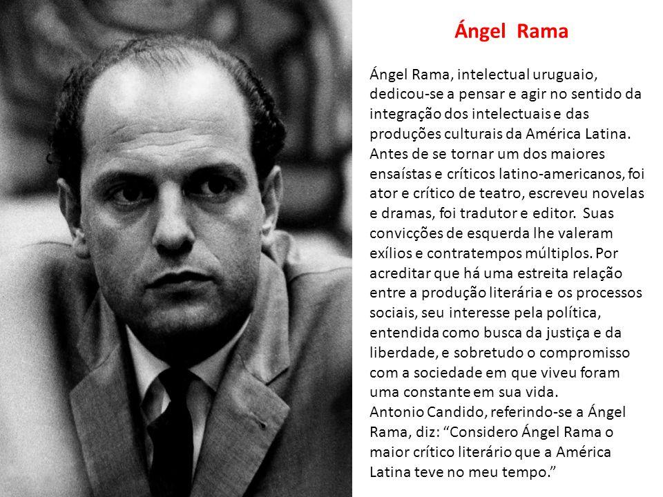 Ángel Rama Ángel Rama, intelectual uruguaio, dedicou-se a pensar e agir no sentido da integração dos intelectuais e das produções culturais da América