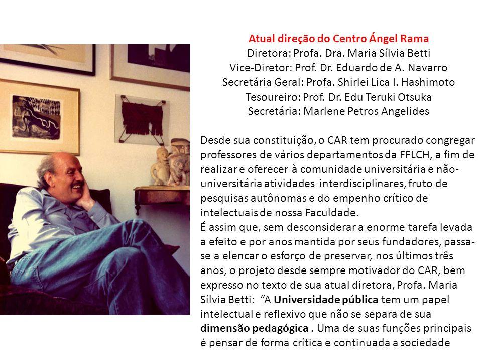 Atual direção do Centro Ángel Rama Diretora: Profa. Dra. Maria Sílvia Betti Vice-Diretor: Prof. Dr. Eduardo de A. Navarro Secretária Geral: Profa. Shi