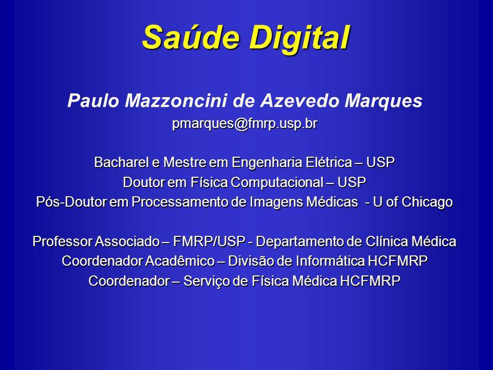 Saúde Digital Paulo Mazzoncini de Azevedo Marquespmarques@fmrp.usp.br Bacharel e Mestre em Engenharia Elétrica – USP Doutor em Física Computacional – USP Pós-Doutor em Processamento de Imagens Médicas - U of Chicago Professor Associado – FMRP/USP - Departamento de Clínica Médica Coordenador Acadêmico – Divisão de Informática HCFMRP Coordenador – Serviço de Física Médica HCFMRP