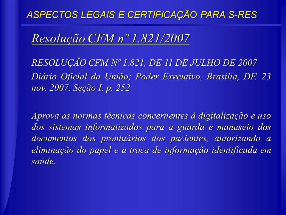 ASPECTOS LEGAIS E CERTIFICAÇÃO PARA S-RES Resolução CFM nº 1.821/2007 RESOLUÇÃO CFM Nº 1.821, DE 11 DE JULHO DE 2007 Diário Oficial da União; Poder Executivo, Brasília, DF, 23 nov.