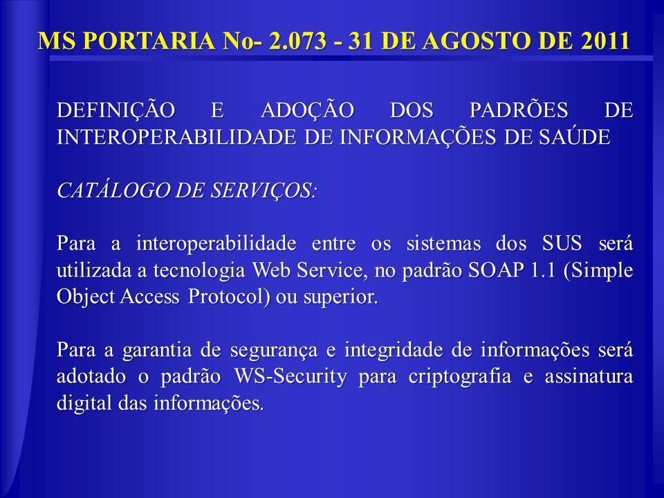 MS PORTARIA No- 2.073 - 31 DE AGOSTO DE 2011 DEFINIÇÃO E ADOÇÃO DOS PADRÕES DE INTEROPERABILIDADE DE INFORMAÇÕES DE SAÚDE CATÁLOGO DE SERVIÇOS: Para a interoperabilidade entre os sistemas dos SUS será utilizada a tecnologia Web Service, no padrão SOAP 1.1 (Simple Object Access Protocol) ou superior.