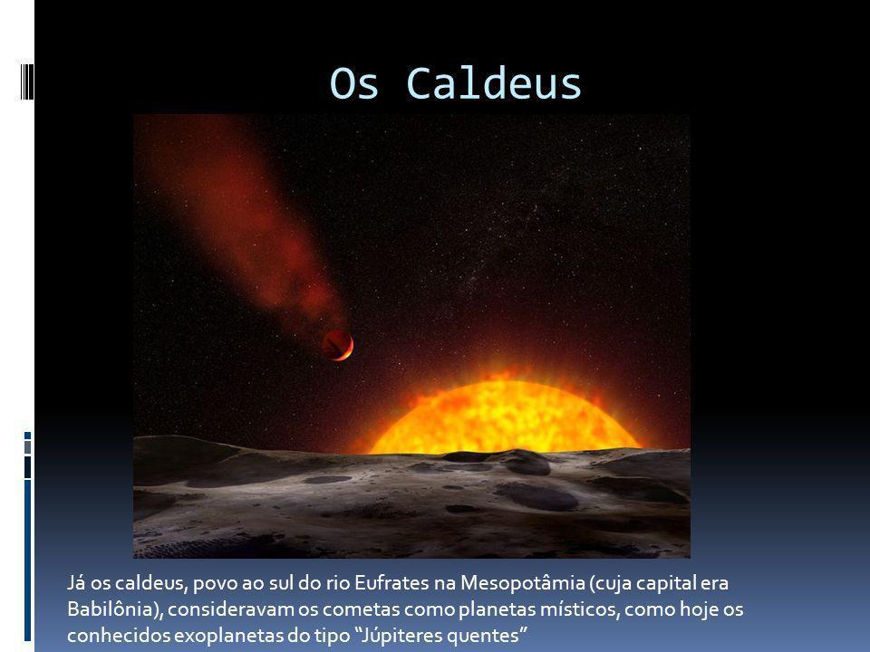 Os Caldeus Já os caldeus, povo ao sul do rio Eufrates na Mesopotâmia (cuja capital era Babilônia), consideravam os cometas como planetas místicos, com