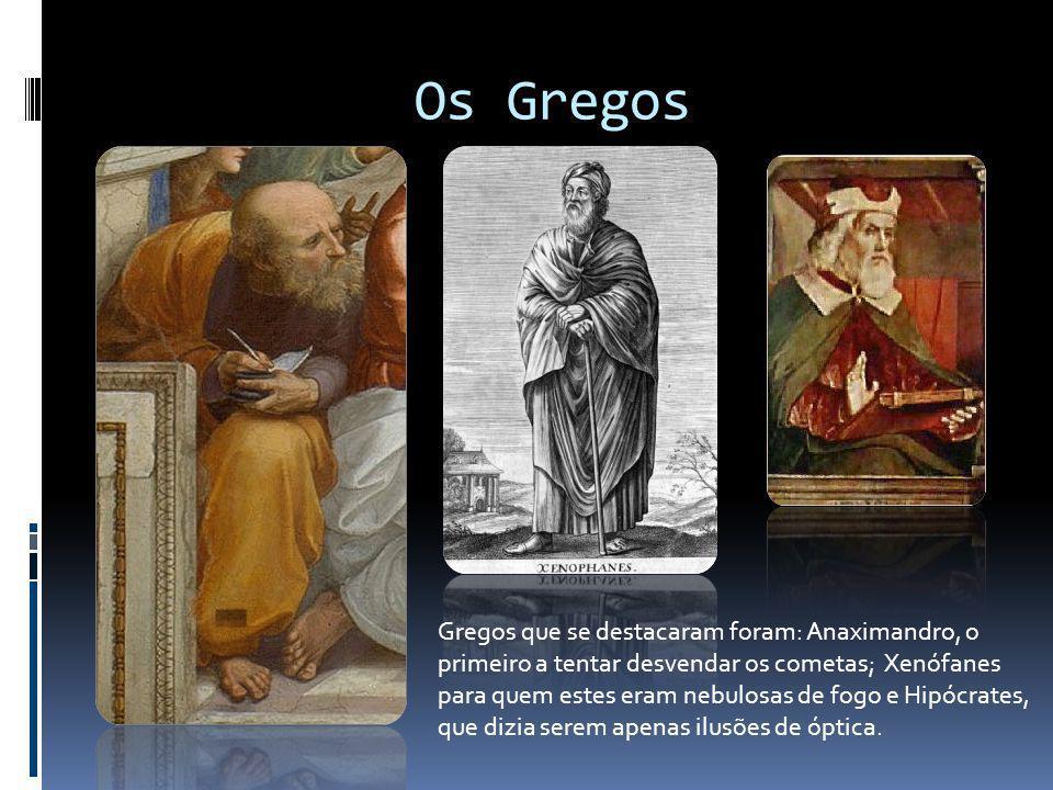 Os Gregos Gregos que se destacaram foram: Anaximandro, o primeiro a tentar desvendar os cometas; Xenófanes para quem estes eram nebulosas de fogo e Hi