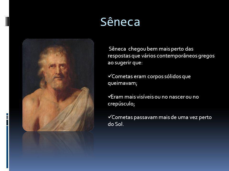 Sêneca Sêneca chegou bem mais perto das respostas que vários contemporâneos gregos ao sugerir que: Cometas eram corpos sólidos que queimavam; Eram mai