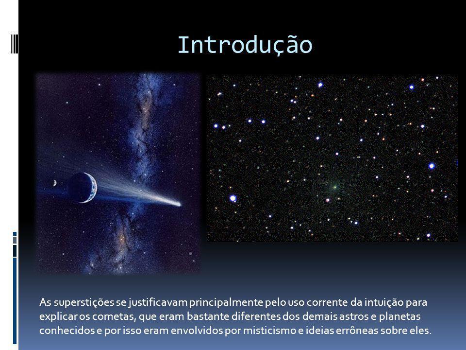 Introdução As superstições se justificavam principalmente pelo uso corrente da intuição para explicar os cometas, que eram bastante diferentes dos dem