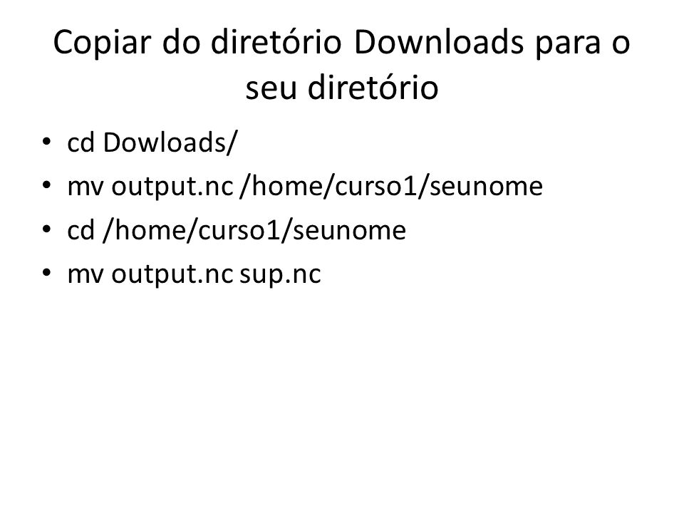Copiar do diretório Downloads para o seu diretório cd Dowloads/ mv output.nc /home/curso1/seunome cd /home/curso1/seunome mv output.nc sup.nc