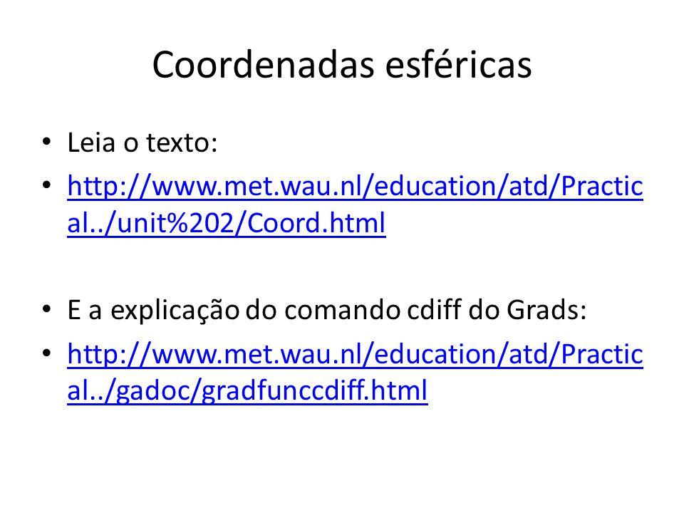 Coordenadas esféricas Leia o texto: http://www.met.wau.nl/education/atd/Practic al../unit%202/Coord.html http://www.met.wau.nl/education/atd/Practic a
