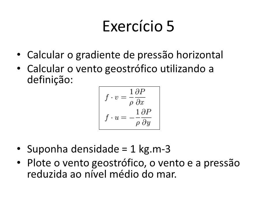 Exercício 5 Calcular o gradiente de pressão horizontal Calcular o vento geostrófico utilizando a definição: Suponha densidade = 1 kg.m-3 Plote o vento