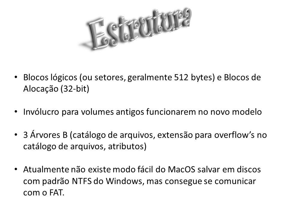 Blocos lógicos (ou setores, geralmente 512 bytes) e Blocos de Alocação (32-bit) Invólucro para volumes antigos funcionarem no novo modelo 3 Árvores B (catálogo de arquivos, extensão para overflows no catálogo de arquivos, atributos) Atualmente não existe modo fácil do MacOS salvar em discos com padrão NTFS do Windows, mas consegue se comunicar com o FAT.