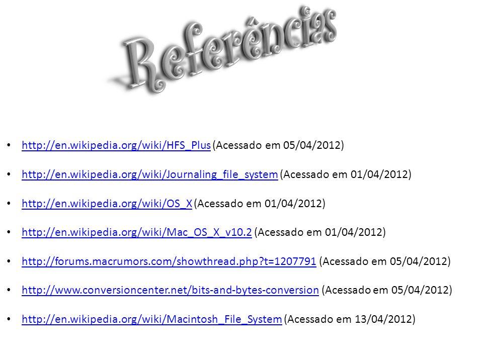 http://en.wikipedia.org/wiki/HFS_Plus (Acessado em 05/04/2012) http://en.wikipedia.org/wiki/HFS_Plus http://en.wikipedia.org/wiki/Journaling_file_system (Acessado em 01/04/2012) http://en.wikipedia.org/wiki/Journaling_file_system http://en.wikipedia.org/wiki/OS_X (Acessado em 01/04/2012) http://en.wikipedia.org/wiki/OS_X http://en.wikipedia.org/wiki/Mac_OS_X_v10.2 (Acessado em 01/04/2012) http://en.wikipedia.org/wiki/Mac_OS_X_v10.2 http://forums.macrumors.com/showthread.php?t=1207791 (Acessado em 05/04/2012) http://forums.macrumors.com/showthread.php?t=1207791 http://www.conversioncenter.net/bits-and-bytes-conversion (Acessado em 05/04/2012) http://www.conversioncenter.net/bits-and-bytes-conversion http://en.wikipedia.org/wiki/Macintosh_File_System (Acessado em 13/04/2012) http://en.wikipedia.org/wiki/Macintosh_File_System