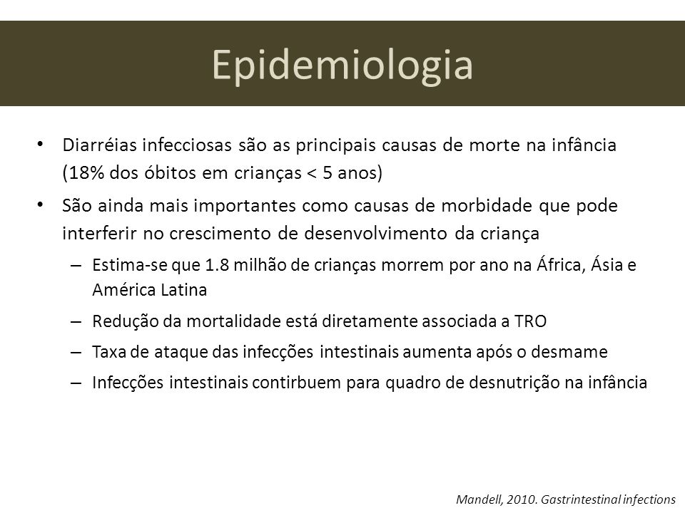 Epidemiologia Diarréias infecciosas são as principais causas de morte na infância (18% dos óbitos em crianças < 5 anos) São ainda mais importantes como causas de morbidade que pode interferir no crescimento de desenvolvimento da criança – Estima-se que 1.8 milhão de crianças morrem por ano na África, Ásia e América Latina – Redução da mortalidade está diretamente associada a TRO – Taxa de ataque das infecções intestinais aumenta após o desmame – Infecções intestinais contirbuem para quadro de desnutrição na infância Mandell, 2010.