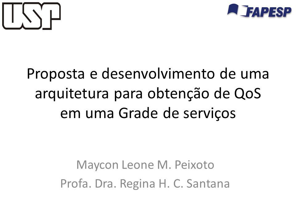 Proposta e desenvolvimento de uma arquitetura para obtenção de QoS em uma Grade de serviços Maycon Leone M. Peixoto Profa. Dra. Regina H. C. Santana