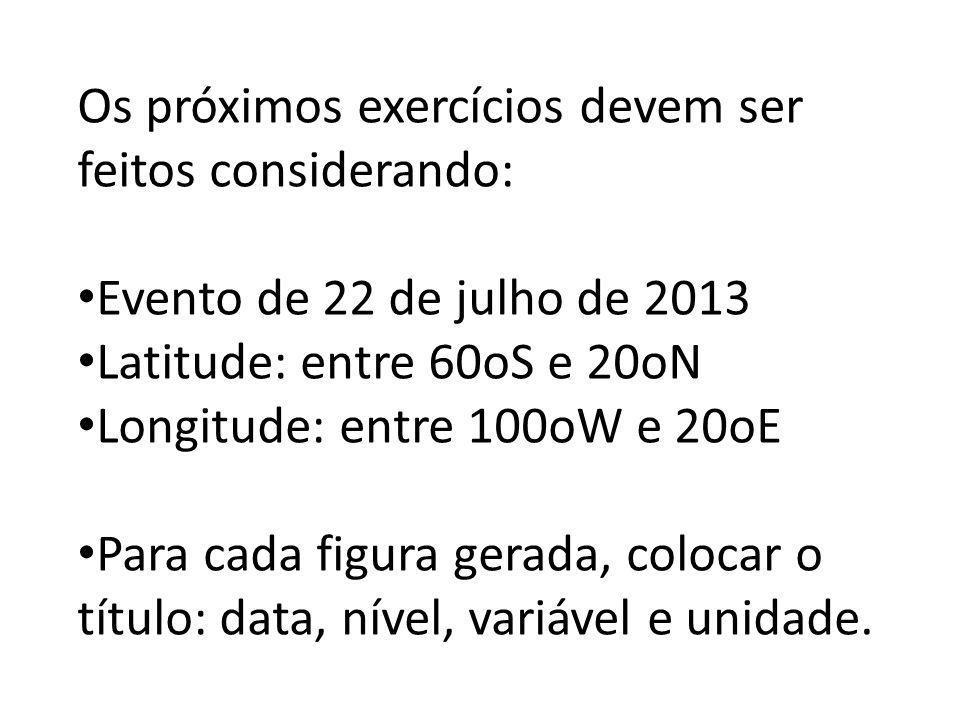 Os próximos exercícios devem ser feitos considerando: Evento de 22 de julho de 2013 Latitude: entre 60oS e 20oN Longitude: entre 100oW e 20oE Para cada figura gerada, colocar o título: data, nível, variável e unidade.