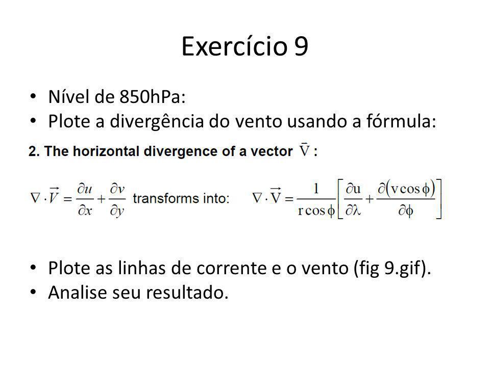 Exercício 9 Nível de 850hPa: Plote a divergência do vento usando a fórmula: Plote as linhas de corrente e o vento (fig 9.gif). Analise seu resultado.