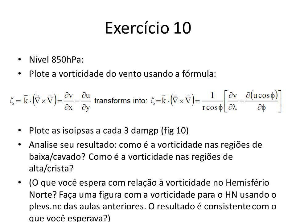 Exercício 10 Nível 850hPa: Plote a vorticidade do vento usando a fórmula: Plote as isoipsas a cada 3 damgp (fig 10) Analise seu resultado: como é a vorticidade nas regiões de baixa/cavado.