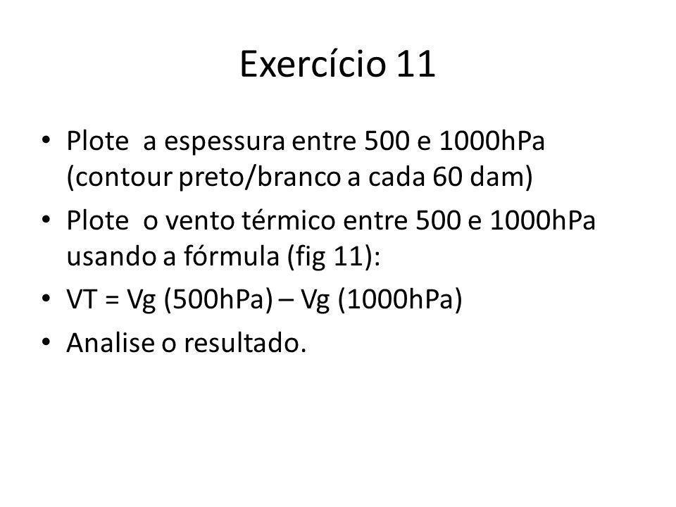 Exercício 11 Plote a espessura entre 500 e 1000hPa (contour preto/branco a cada 60 dam) Plote o vento térmico entre 500 e 1000hPa usando a fórmula (fig 11): VT = Vg (500hPa) – Vg (1000hPa) Analise o resultado.
