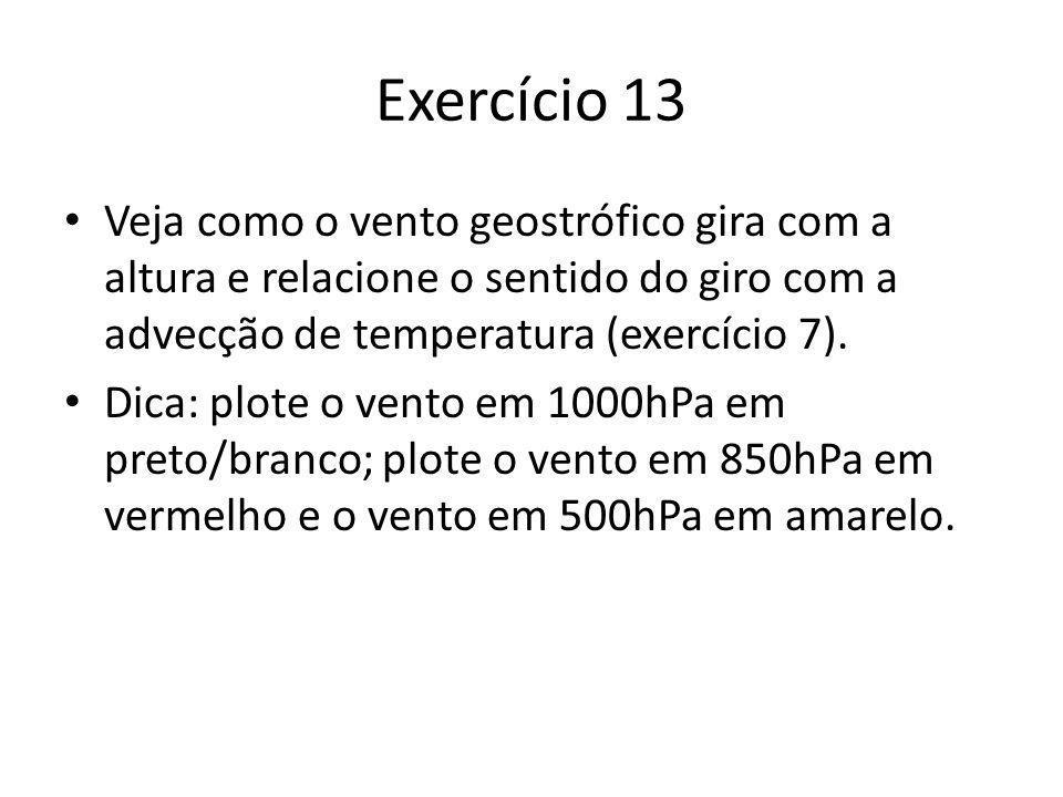 Exercício 13 Veja como o vento geostrófico gira com a altura e relacione o sentido do giro com a advecção de temperatura (exercício 7). Dica: plote o