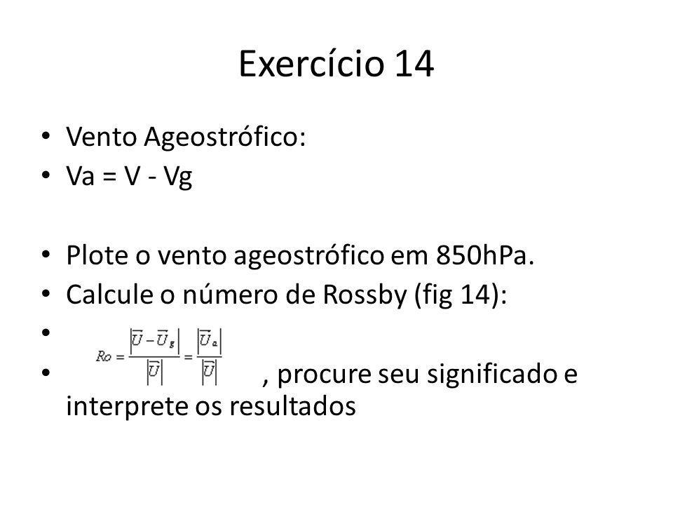 Exercício 14 Vento Ageostrófico: Va = V - Vg Plote o vento ageostrófico em 850hPa. Calcule o número de Rossby (fig 14):, procure seu significado e int
