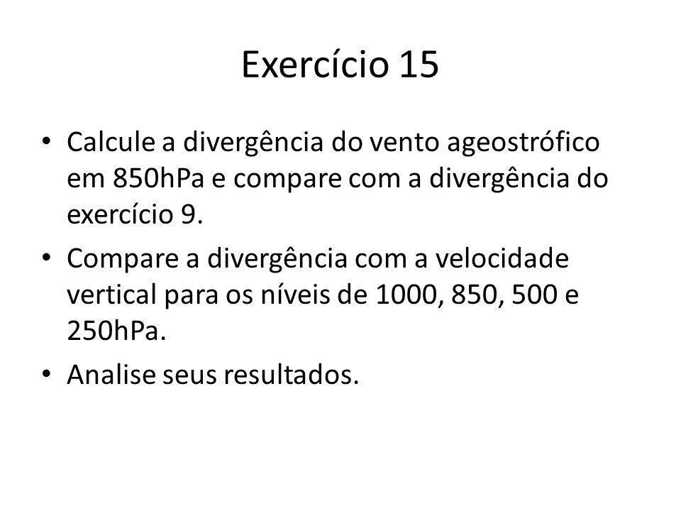 Exercício 15 Calcule a divergência do vento ageostrófico em 850hPa e compare com a divergência do exercício 9. Compare a divergência com a velocidade