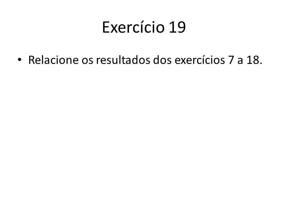 Exercício 19 Relacione os resultados dos exercícios 7 a 18.