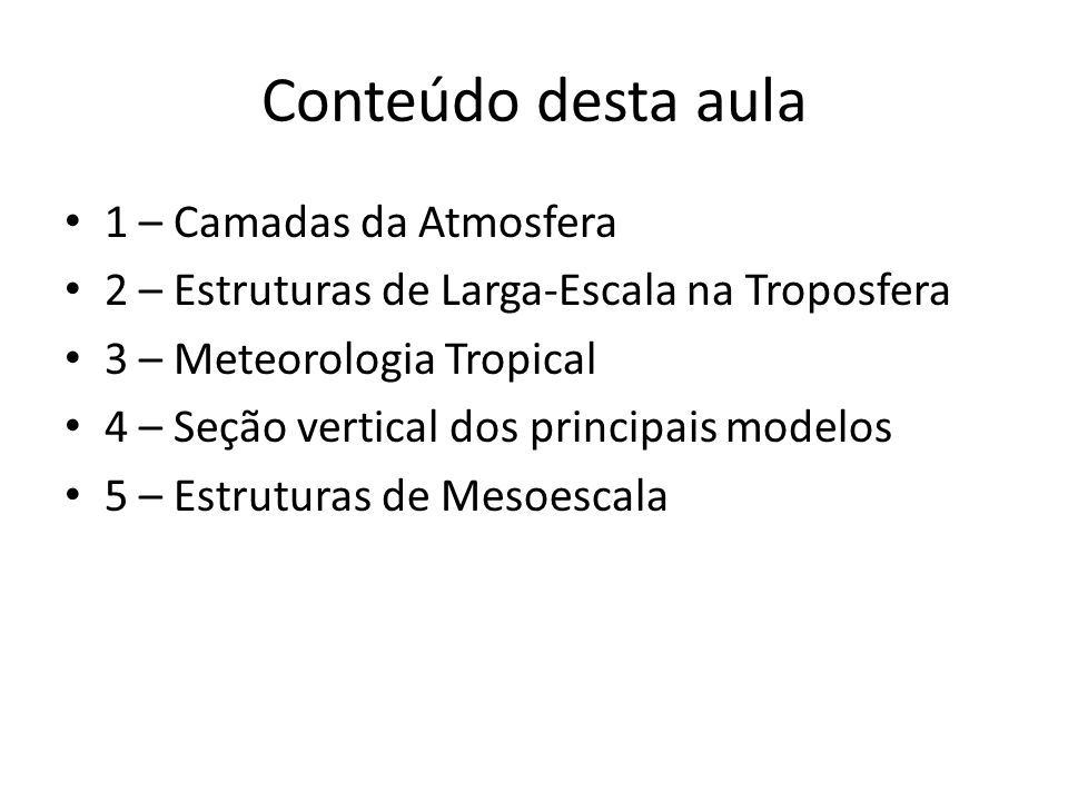 Conteúdo desta aula 1 – Camadas da Atmosfera 2 – Estruturas de Larga-Escala na Troposfera 3 – Meteorologia Tropical 4 – Seção vertical dos principais modelos 5 – Estruturas de Mesoescala