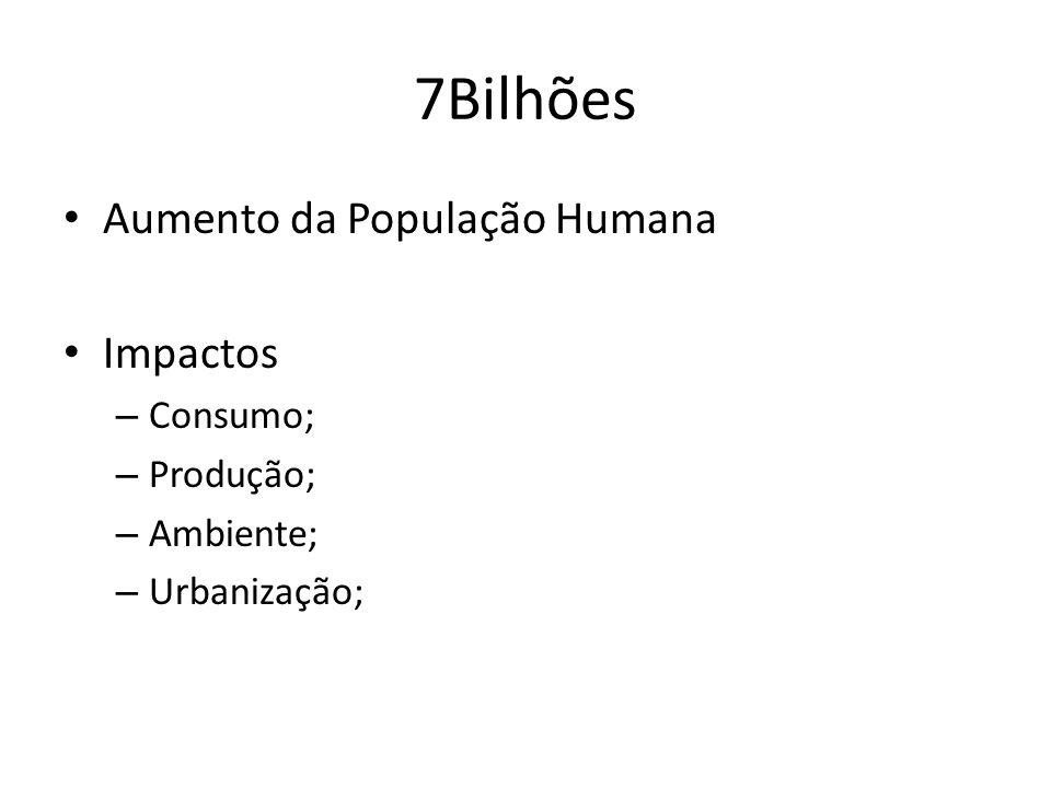 7Bilhões Aumento da População Humana Impactos – Consumo; – Produção; – Ambiente; – Urbanização;