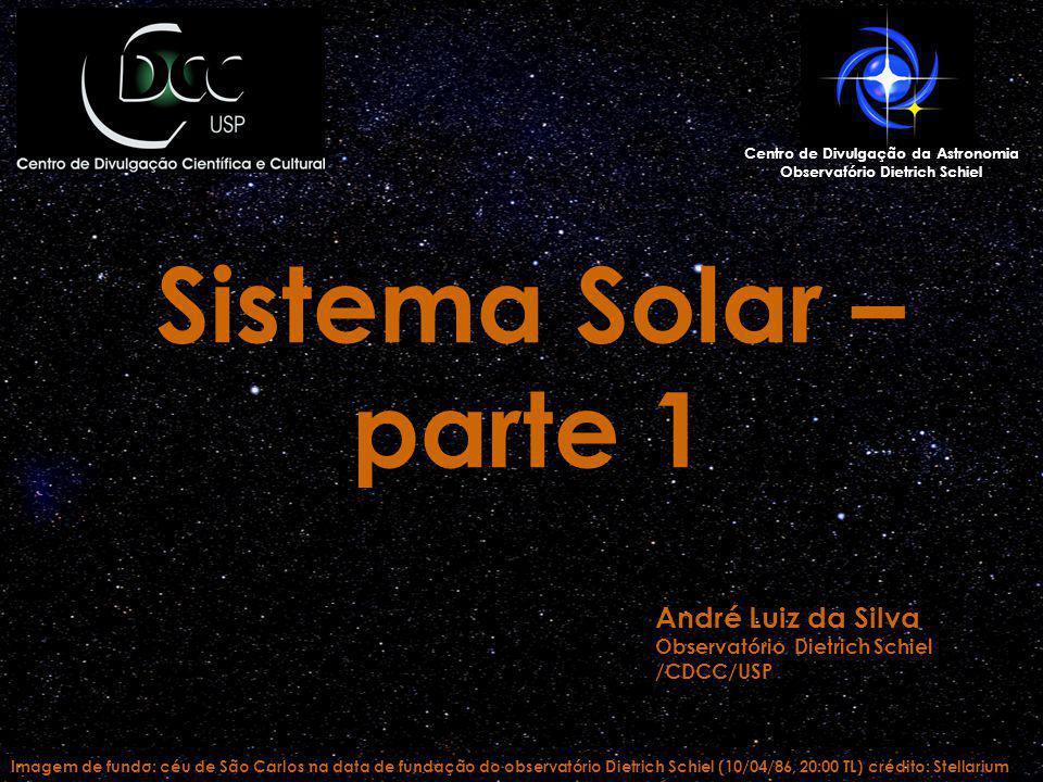 Imagem de fundo: céu de São Carlos na data de fundação do observatório Dietrich Schiel (10/04/86, 20:00 TL) crédito: Stellarium Centro de Divulgação da Astronomia Observatório Dietrich Schiel Sistema Solar – parte 1 André Luiz da Silva Observatório Dietrich Schiel /CDCC/USP