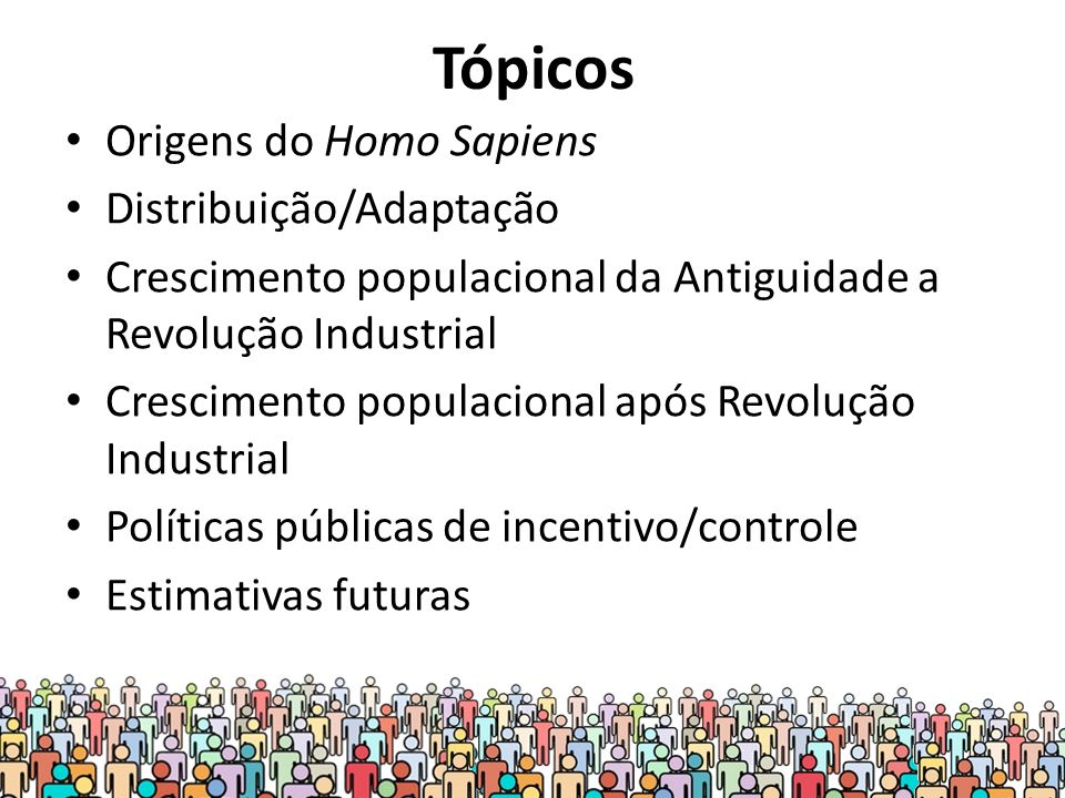 Tópicos Origens do Homo Sapiens Distribuição/Adaptação Crescimento populacional da Antiguidade a Revolução Industrial Crescimento populacional após Revolução Industrial Políticas públicas de incentivo/controle Estimativas futuras