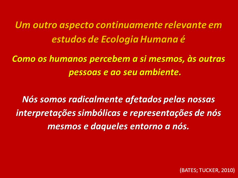 Um outro aspecto continuamente relevante em estudos de Ecologia Humana é Como os humanos percebem a si mesmos, às outras pessoas e ao seu ambiente. Nó