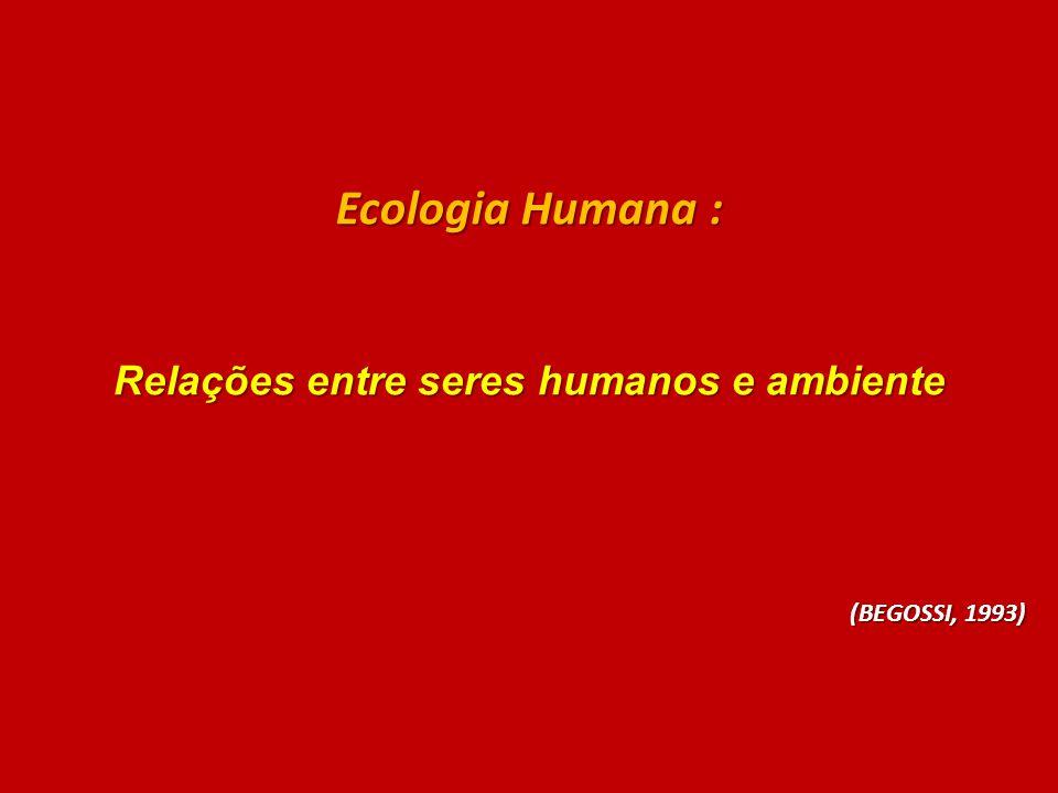 Ecologia Humana : Relações entre seres humanos e ambiente (BEGOSSI, 1993)