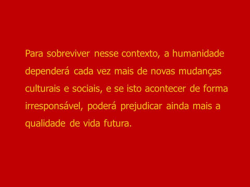Para sobreviver nesse contexto, a humanidade dependerá cada vez mais de novas mudanças culturais e sociais, e se isto acontecer de forma irresponsável