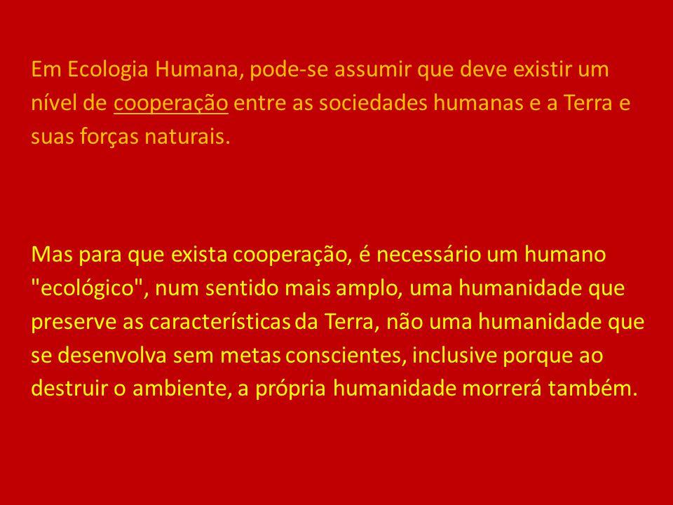 Em Ecologia Humana, pode-se assumir que deve existir um nível de cooperação entre as sociedades humanas e a Terra e suas forças naturais. Mas para que