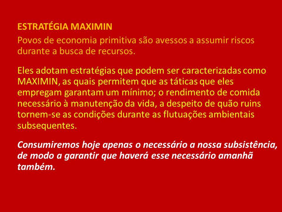ESTRATÉGIA MAXIMIN Povos de economia primitiva são avessos a assumir riscos durante a busca de recursos. Eles adotam estratégias que podem ser caracte