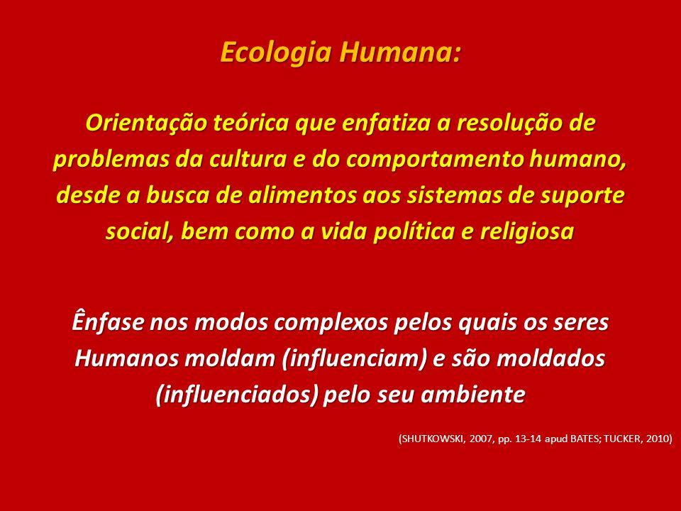 Ecologia Humana: Orientação teórica que enfatiza a resolução de problemas da cultura e do comportamento humano, desde a busca de alimentos aos sistema