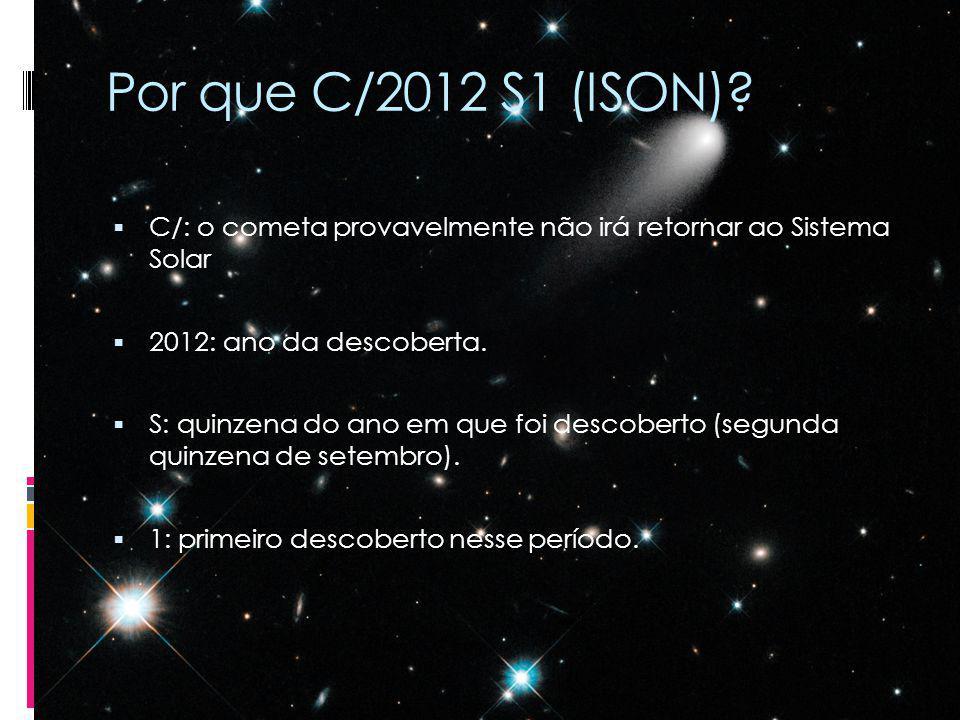 Por que C/2012 S1 (ISON)? C/: o cometa provavelmente não irá retornar ao Sistema Solar 2012: ano da descoberta. S: quinzena do ano em que foi descober