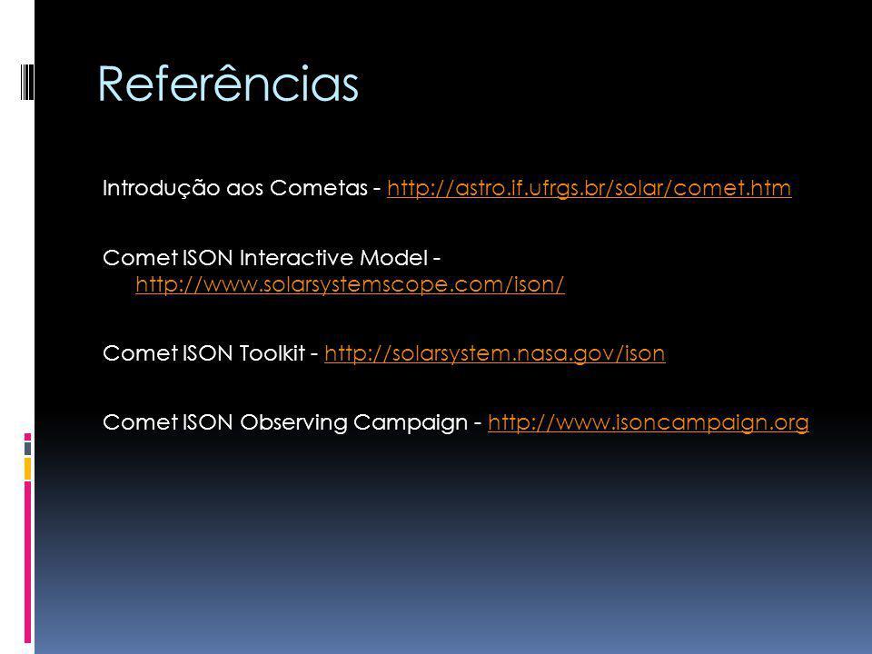 Referências Introdução aos Cometas - http://astro.if.ufrgs.br/solar/comet.htmhttp://astro.if.ufrgs.br/solar/comet.htm Comet ISON Interactive Model - h