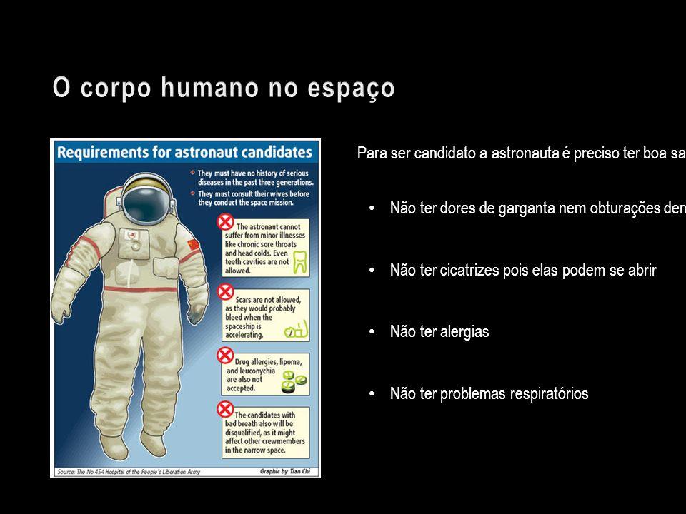 Para ser candidato a astronauta é preciso ter boa saúde! Não ter dores de garganta nem obturações dentárias Não ter cicatrizes pois elas podem se abri