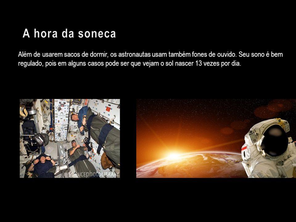 Além de usarem sacos de dormir, os astronautas usam também fones de ouvido. Seu sono é bem regulado, pois em alguns casos pode ser que vejam o sol nas