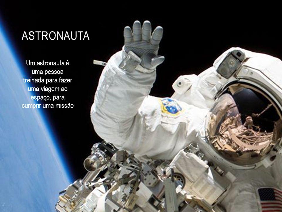 ASTRONAUTA Um astronauta é uma pessoa treinada para fazer uma viagem ao espaço, para cumprir uma missão