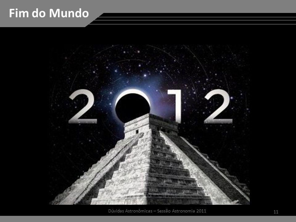 11 Dúvidas Astronômicas – Sessão Astronomia 2011 Fim do Mundo