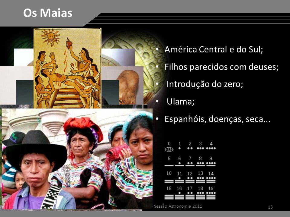 13 Dúvidas Astronômicas – Sessão Astronomia 2011 Os Maias América Central e do Sul; Filhos parecidos com deuses; Introdução do zero; Ulama; Espanhóis, doenças, seca...