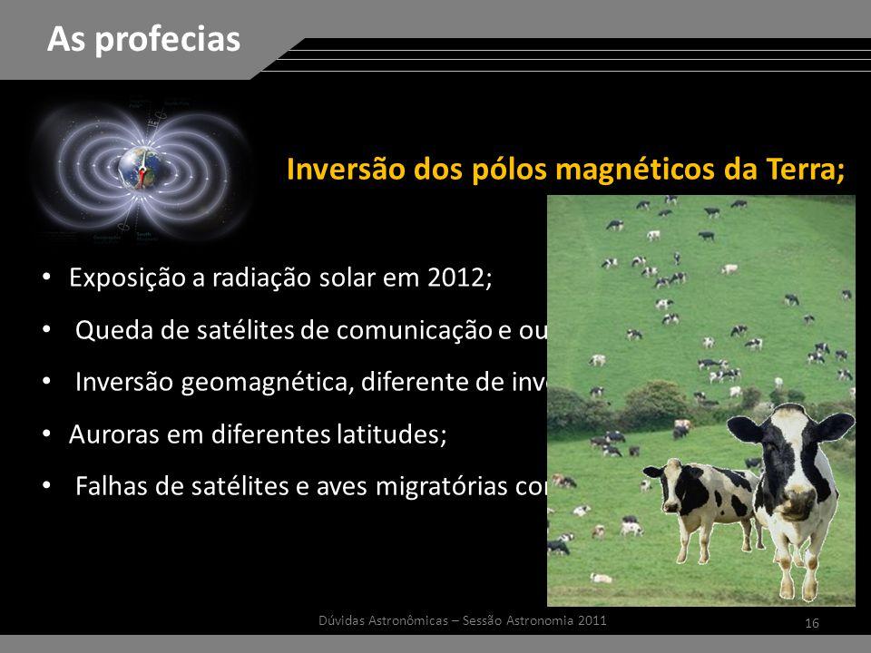 16 Dúvidas Astronômicas – Sessão Astronomia 2011 As profecias Inversão dos pólos magnéticos da Terra; Exposição a radiação solar em 2012; Queda de satélites de comunicação e outros; Inversão geomagnética, diferente de inversão dos pólos; Auroras em diferentes latitudes; Falhas de satélites e aves migratórias confusas.